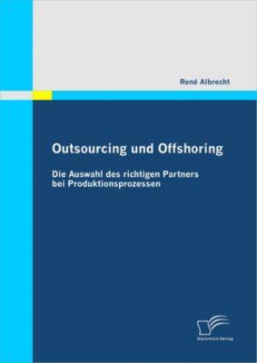 Outsourcing und Offshoring: Die Auswahl des richtigen Partners bei Produktionsprozessen, René Albrecht