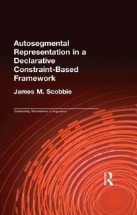 Outstanding Dissertations in Linguistics: Autosegmental Representation in a Declarative Constraint-Based Framework, James M. Scobbie