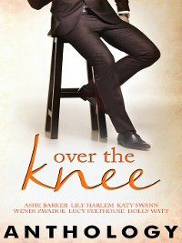 Over the Knee, Lily Harlem, Wendi Zwaduk, Lucy Felthouse, Ashe Barker, Katy Swann, Dolly Watt
