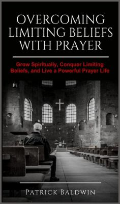 Overcoming Limiting Beliefs with Prayer: Grow Spiritually, Conquer Limiting Beliefs and Live a Powerful Prayerful Life, Patrick Baldwin