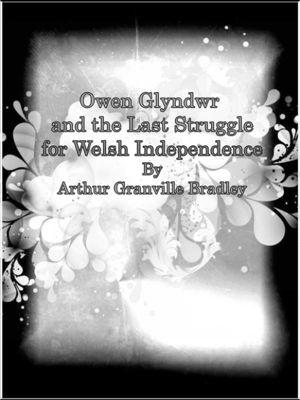 Owen Glyndwr and the Last Struggle for Welsh Independence, Arthur Granville Bradley