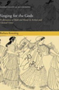 Oxford Classical Monographs: Singing for the Gods: Performances of Myth and Ritual in Archaic and Classical Greece, Barbara Kowalzig
