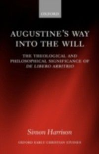 Oxford Early Christian Studies: Augustine's Way into the Will: The Theological and Philosophical Significance of De libero arbitrio, Simon Harrison