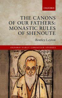 Oxford Early Christian Studies: Canons of Our Fathers: Monastic Rules of Shenoute, Bentley Layton