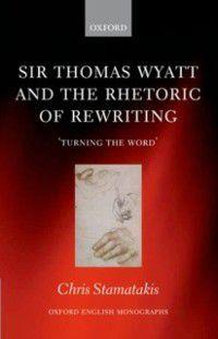 Oxford English Monographs: Sir Thomas Wyatt and the Rhetoric of Rewriting: 'Turning the Word', Chris Stamatakis