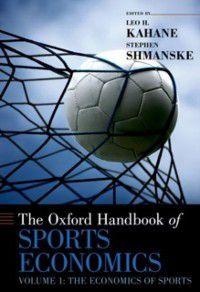 Oxford Handbooks: Oxford Handbook of Sports Economics: Volume 1: The Economics of Sports