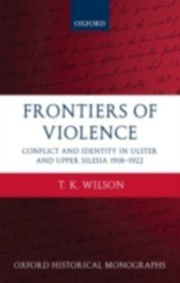 Oxford Historical Monographs: Frontiers of Violence: Conflict and Identity in Ulster and Upper Silesia 1918-1922, T.K. Wilson