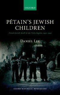 Oxford Historical Monographs: Pétains Jewish Children: French Jewish Youth and the Vichy Regime, 1940-1942, Daniel Lee