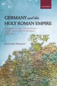Oxford History of Early Modern Europe: Germany and the Holy Roman Empire: Volume I: Maximilian I to the Peace of Westphalia, 1493-1648, Joachim Whaley