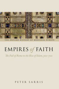 Oxford History of Medieval Europe: Empires of Faith: The Fall of Rome to the Rise of Islam, 500-700, Peter Sarris