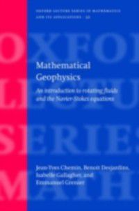 Oxford Lecture Series in Mathematics and Its Applications: Mathematical Geophysics: An introduction to rotating fluids and the Navier-Stokes equations, Jean-Yves Chemin, Benoit Desjardins, Emmanuel Grenier, Isabelle Gallagher