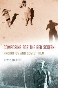 Oxford Music / Media: Composing for the Red Screen: Prokofiev and Soviet Film, Kevin Bartig