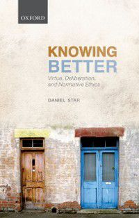 Oxford Philosophical Monographs: Knowing Better: Virtue, Deliberation, and Normative Ethics, Daniel Star