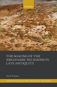 Oxford Studies In Abrahamic Religions: Making of the Abrahamic Religions in Late Antiquity, Guy G. Stroumsa