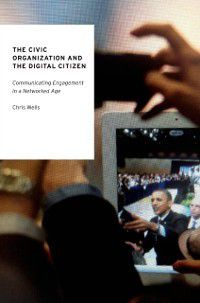 Oxford Studies in Digital Politics: Civic Organization and the Digital Citizen: Communicating Engagement in a Networked Age, Chris Wells