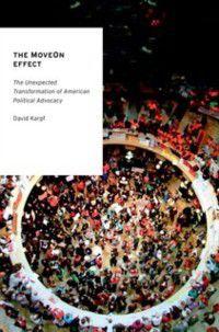 Oxford Studies in Digital Politics: MoveOn Effect: The Unexpected Transformation of American Political Advocacy, David Karpf