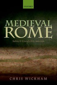 Oxford Studies In Medieval European History: Medieval Rome: Stability and Crisis of a City, 900-1150, Chris Wickham