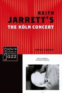 Oxford Studies in Recorded Jazz: Keith Jarrett's The Koln Concert, Peter Elsdon