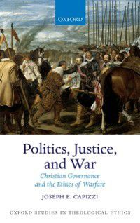 Oxford Studies in Theological Ethics: Politics, Justice, and War: Christian Governance and the Ethics of Warfare, Joseph E. Capizzi