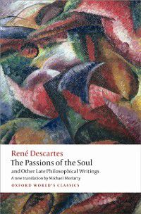 Oxford World's Classics: Passions of the Soul and Other Late Philosophical Writings, Rene Descartes