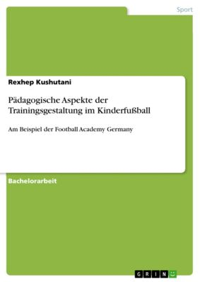 Pädagogische Aspekte der Trainingsgestaltung im Kinderfußball, Rexhep Kushutani