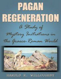 Pagan Regeneration: A Study of Mystery Initiations in the Graeco-Roman World, Harold R. Willoughby