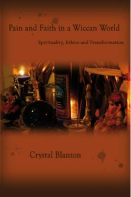 Pain and Faith in A Wiccan World Spirituality, Ethics and Transformation, Crystal Blanton