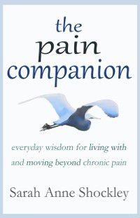 Pain Companion: Everyday Wisdom for Living With & Moving Beyond Chronic Pain, Sarah Anne Shockley