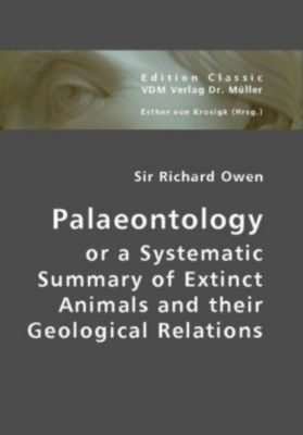 Palaeontology or a Systematic Summary of Extinct Animals and their Geological Relations, Richard Owen
