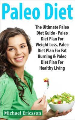 Paleo Diet: The Ultimate Paleo Diet Guide - Paleo Diet Plan For Weight Loss, Paleo Diet Plan For Fat Burning & Paleo Diet Plan For Healthy Living, Dr. Michael Ericsson