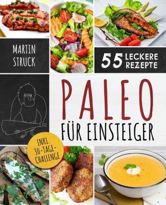 Paleo für Einsteiger: 30-Tage-Challenge und 55 leckere Rezepte, Martin Struck
