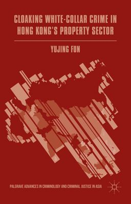 Palgrave Advances in Criminology and Criminal Justice in Asia: Cloaking White-Collar Crime in Hong Kong's Property Sector, Yujing Fun
