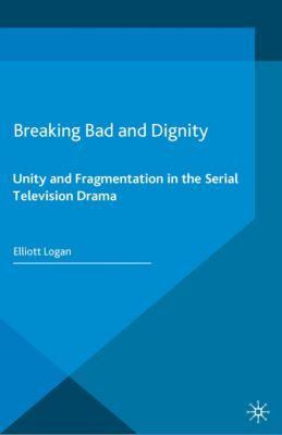 Palgrave Close Readings in Film and Television: Breaking Bad and Dignity, Elliott Logan