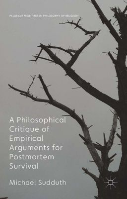 Palgrave Frontiers in Philosophy of Religion: A Philosophical Critique of Empirical Arguments for Postmortem Survival, Michael Sudduth