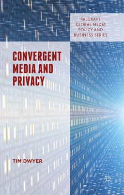 Palgrave Global Media Policy and Business: Convergent Media and Privacy, Tim Dwyer