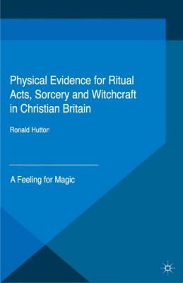 Palgrave Historical Studies in Witchcraft and Magic: Physical Evidence for Ritual Acts, Sorcery and Witchcraft in Christian Britain