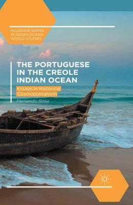 Palgrave Series in Indian Ocean World Studies: The Portuguese in the Creole Indian Ocean, Fernando Rosa