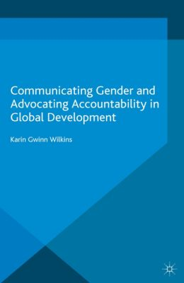 Palgrave Studies in Communication for Social Change: Communicating Gender and Advocating Accountability in Global Development, Karin Wilkins