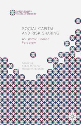 Palgrave Studies in Islamic Banking, Finance, and Economics: Social Capital and Risk Sharing, Abbas Mirakhor, Adam Ng, Mansor H. Ibrahim