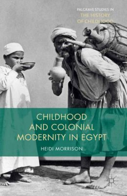 Palgrave Studies in the History of Childhood: Childhood and Colonial Modernity in Egypt, Heidi Morrison