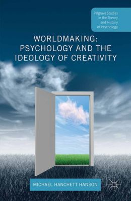 Palgrave Studies in the Theory and History of Psychology: Worldmaking: Psychology and the Ideology of Creativity, Michael Hanchett Hanson