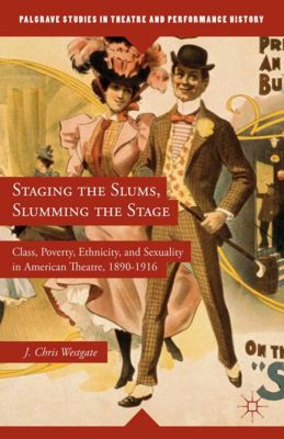 Palgrave Studies in Theatre and Performance History: Staging the Slums, Slumming the Stage, J. Westgate