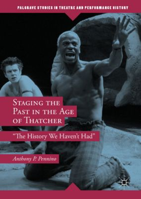 Palgrave Studies in Theatre and Performance History: Staging the Past in the Age of Thatcher, Anthony P. Pennino