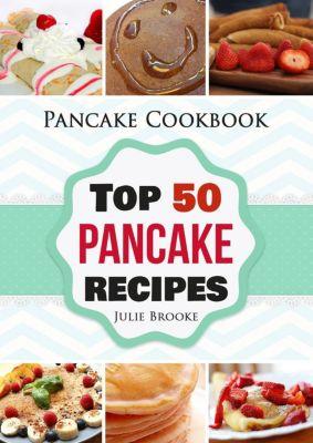 Pancake Cookbook: Top 50 Pancake Recipes, Julie Brooke