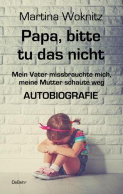 Papa, bitte tu das nicht - Mein Vater missbrauchte mich, meine Mutter schaute weg - AUTOBIOGRAFIE, Martina Woknitz