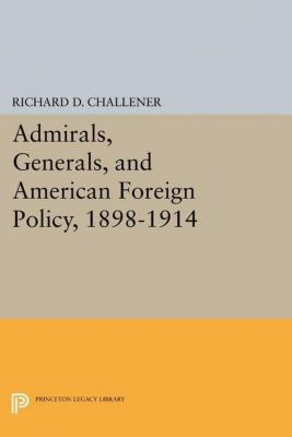 Papers of Thomas Jefferson, Second Series: Admirals, Generals, and American Foreign Policy, 1898-1914, Richard D. Challener