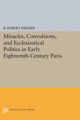 Papers of Thomas Jefferson, Second Series: Miracles, Convulsions, and Ecclesiastical Politics in Early Eighteenth-Century Paris, B. Robert Kreiser