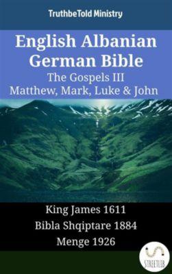 Parallel Bible Halseth English: English Albanian German Bible - The Gospels III - Matthew, Mark, Luke & John, Truthbetold Ministry