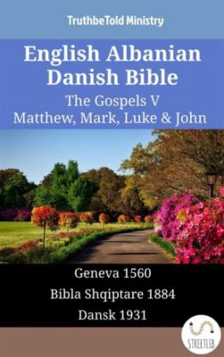 Parallel Bible Halseth English: English Albanian Danish Bible - The Gospels V - Matthew, Mark, Luke & John, Truthbetold Ministry