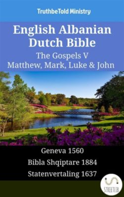 Parallel Bible Halseth English: English Albanian Dutch Bible - The Gospels V - Matthew, Mark, Luke & John, Truthbetold Ministry